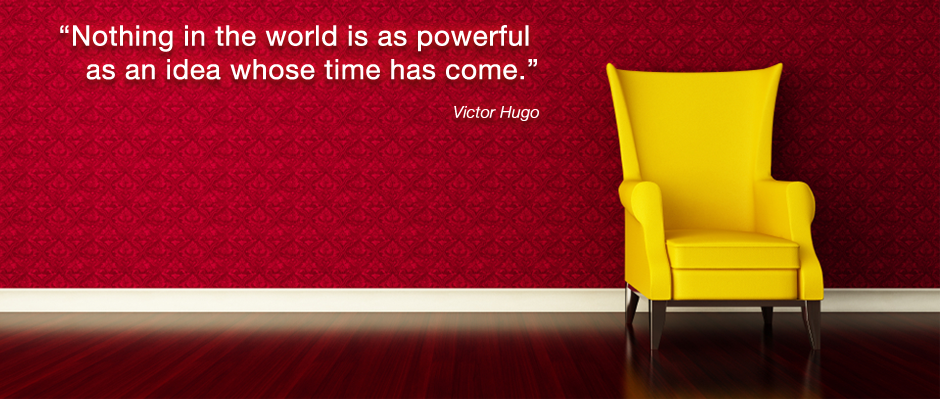 Nothing in the world is as powerful as an idea whose time has come - Victor Hugo